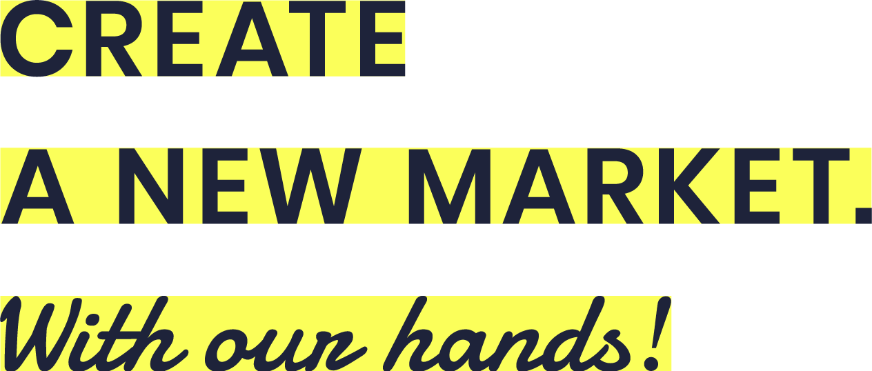 CREATE A NEW MARKET with our hands!